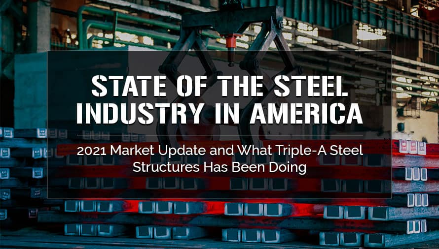 State of the Steel Industry in America – 2021 Market Update and What Triple-A Steel Structures Has Been Doing